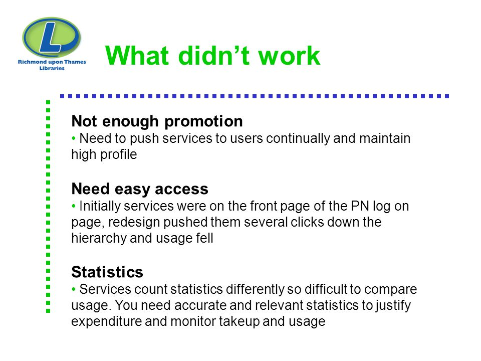 What didn't work Not enough promotion Need to push services to users continually and maintain high profile Need easy access Initially services were on