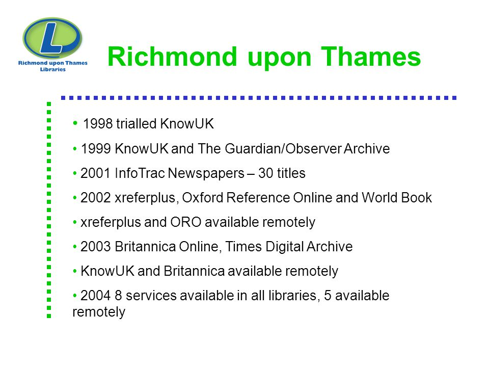 Richmond upon Thames 1998 trialled KnowUK 1999 KnowUK and The Guardian/Observer Archive 2001 InfoTrac Newspapers – 30 titles 2002 xreferplus, Oxford R