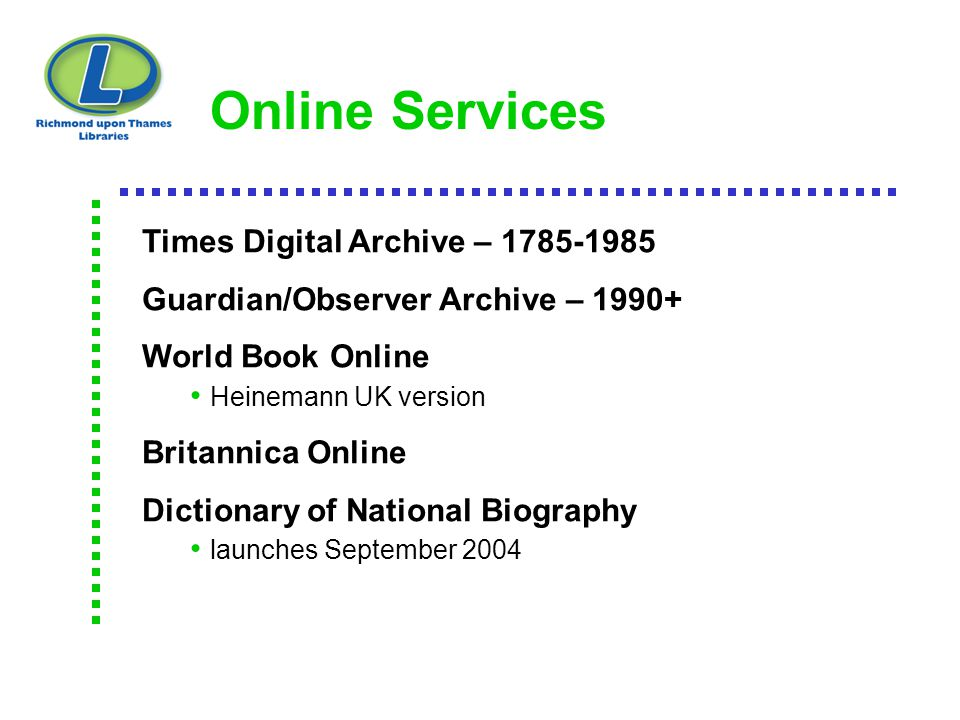 Online Services Times Digital Archive – 1785-1985 Guardian/Observer Archive – 1990+ World Book Online Heinemann UK version Britannica Online Dictionar