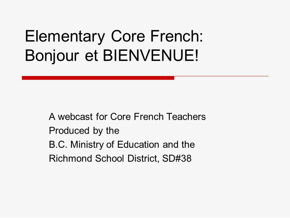 Elementary Core French: Bonjour et BIENVENUE! A webcast for Core French Teachers Produced by the B.C. Ministry of Education and the Richmond School Di
