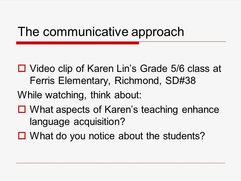The communicative approach  Video clip of Karen Lin's Grade 5/6 class at Ferris Elementary, Richmond, SD#38 While watching, think about:  What aspects of Karen's teaching enhance language acquisition.