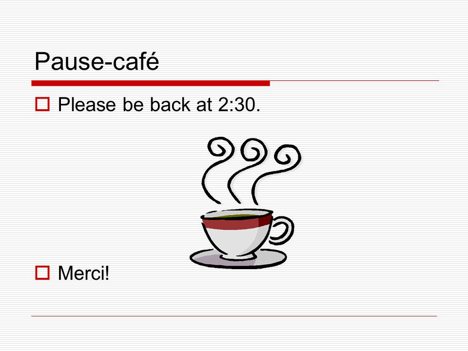 Pause-café  Please be back at 2:30.  Merci!