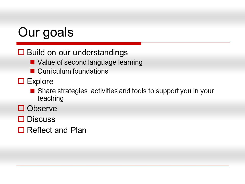 Our goals  Build on our understandings Value of second language learning Curriculum foundations  Explore Share strategies, activities and tools to support you in your teaching  Observe  Discuss  Reflect and Plan