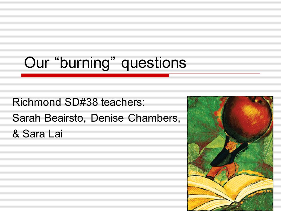 Our burning questions Richmond SD#38 teachers: Sarah Beairsto, Denise Chambers, & Sara Lai