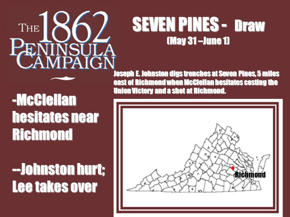 SEVEN PINES - Draw (May 31 –June 1) -McClellan hesitates near Richmond --Johnston hurt; Lee takes over Richmond Joseph E.