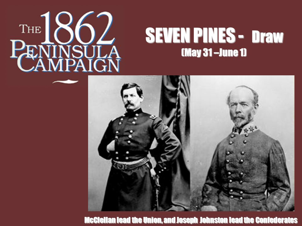 McClellan lead the Union, and Joseph Johnston lead the Confederates SEVEN PINES - Draw (May 31 –June 1)