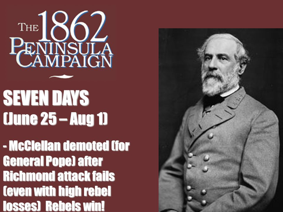 SEVEN DAYS (June 25 – Aug 1) - McClellan demoted (for General Pope) after Richmond attack fails (even with high rebel losses) Rebels win!