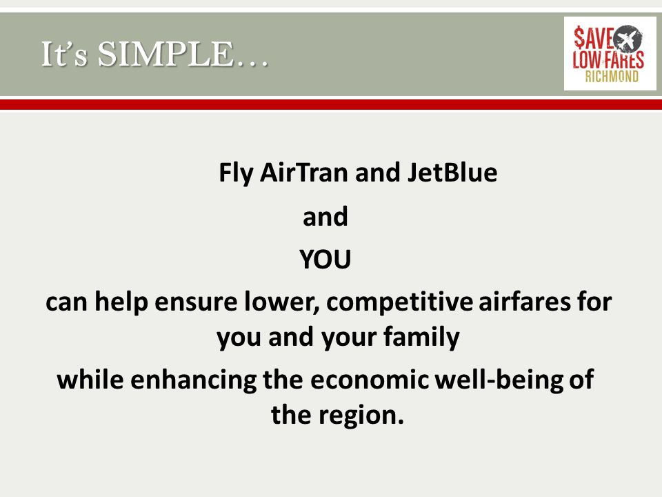 Fly AirTran and JetBlue and YOU can help ensure lower, competitive airfares for you and your family while enhancing the economic well-being of the region.