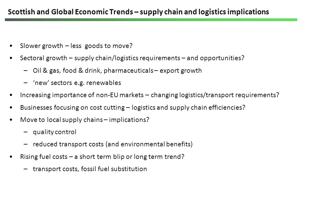 Scottish and Global Economic Trends – supply chain and logistics implications Slower growth – less goods to move.