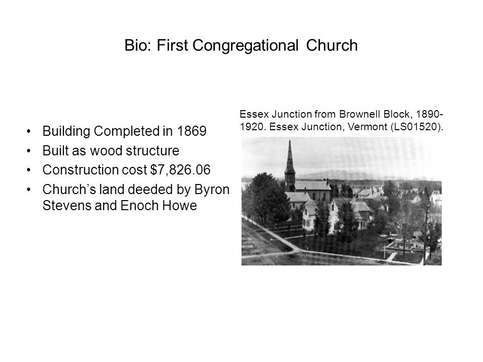 Bio: First Congregational Church Building Completed in 1869 Built as wood structure Construction cost $7,826.06 Church's land deeded by Byron Stevens and Enoch Howe Essex Junction from Brownell Block, 1890- 1920.