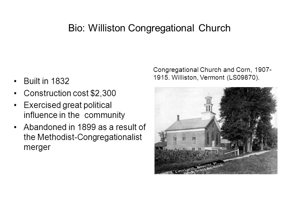 Bio: Williston Congregational Church Built in 1832 Construction cost $2,300 Exercised great political influence in the community Abandoned in 1899 as a result of the Methodist-Congregationalist merger Congregational Church and Corn, 1907- 1915.
