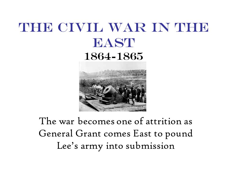 The Civil War in the East 1864-1865 The war becomes one of attrition as General Grant comes East to pound Lee's army into submission