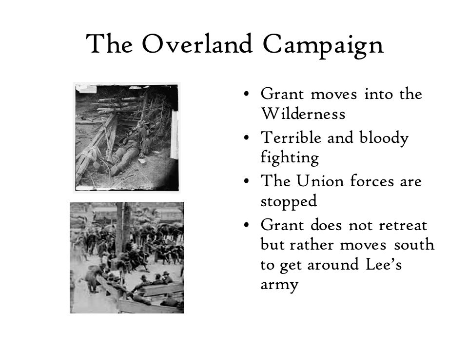 The Overland Campaign Grant moves into the Wilderness Terrible and bloody fighting The Union forces are stopped Grant does not retreat but rather moves south to get around Lee's army
