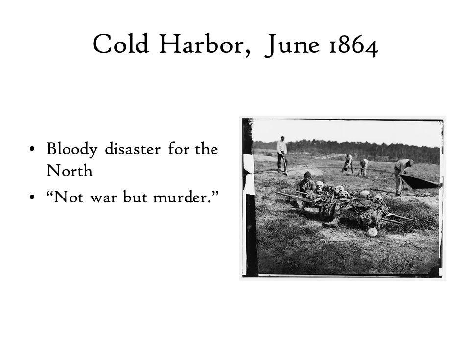 Cold Harbor, June 1864 Bloody disaster for the North Not war but murder.