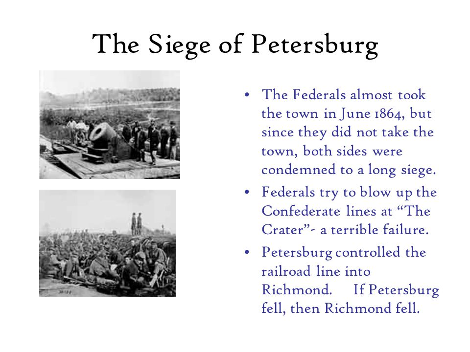 The Siege of Petersburg The Federals almost took the town in June 1864, but since they did not take the town, both sides were condemned to a long siege.