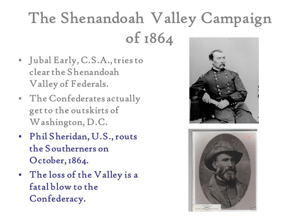 The Shenandoah Valley Campaign of 1864 Jubal Early, C.S.A., tries to clear the Shenandoah Valley of Federals. The Confederates actually get to the out