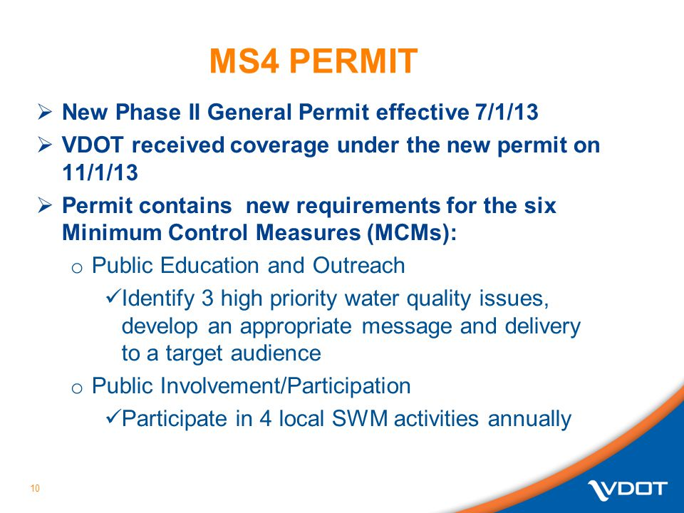 MS4 PERMIT  New Phase II General Permit effective 7/1/13  VDOT received coverage under the new permit on 11/1/13  Permit contains new requirements for the six Minimum Control Measures (MCMs): o Public Education and Outreach Identify 3 high priority water quality issues, develop an appropriate message and delivery to a target audience o Public Involvement/Participation Participate in 4 local SWM activities annually 10
