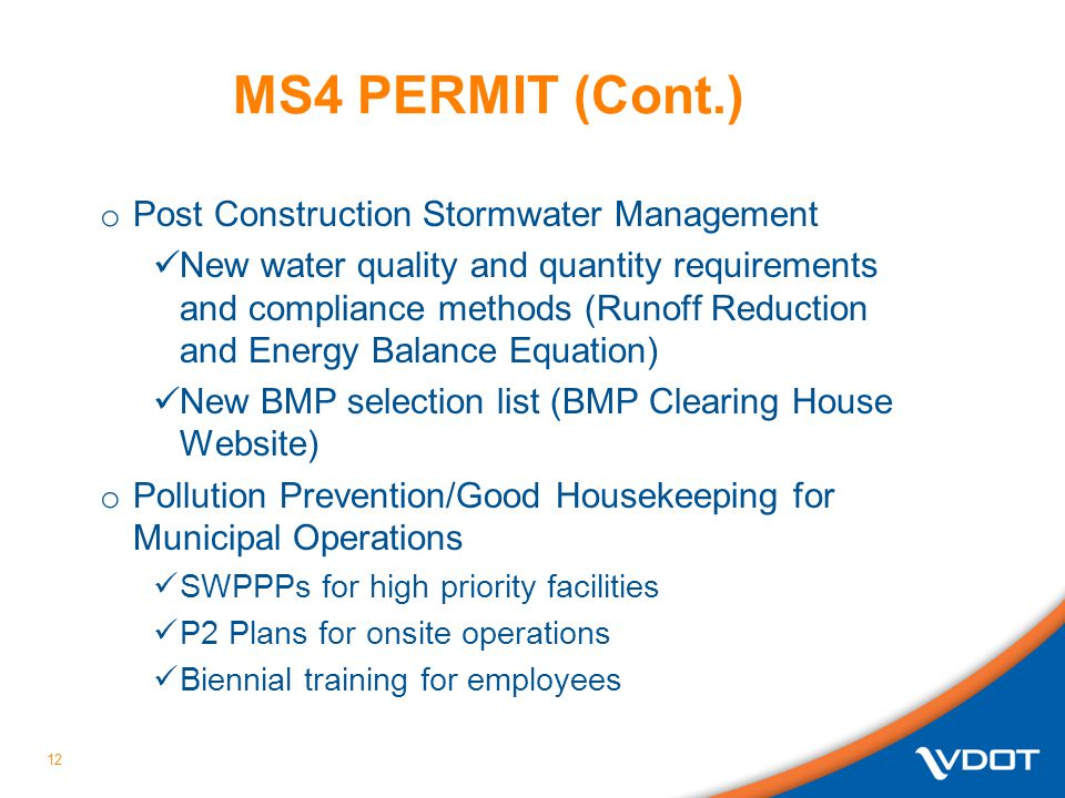 MS4 PERMIT (Cont.) o Post Construction Stormwater Management New water quality and quantity requirements and compliance methods (Runoff Reduction and Energy Balance Equation) New BMP selection list (BMP Clearing House Website) o Pollution Prevention/Good Housekeeping for Municipal Operations SWPPPs for high priority facilities P2 Plans for onsite operations Biennial training for employees 12