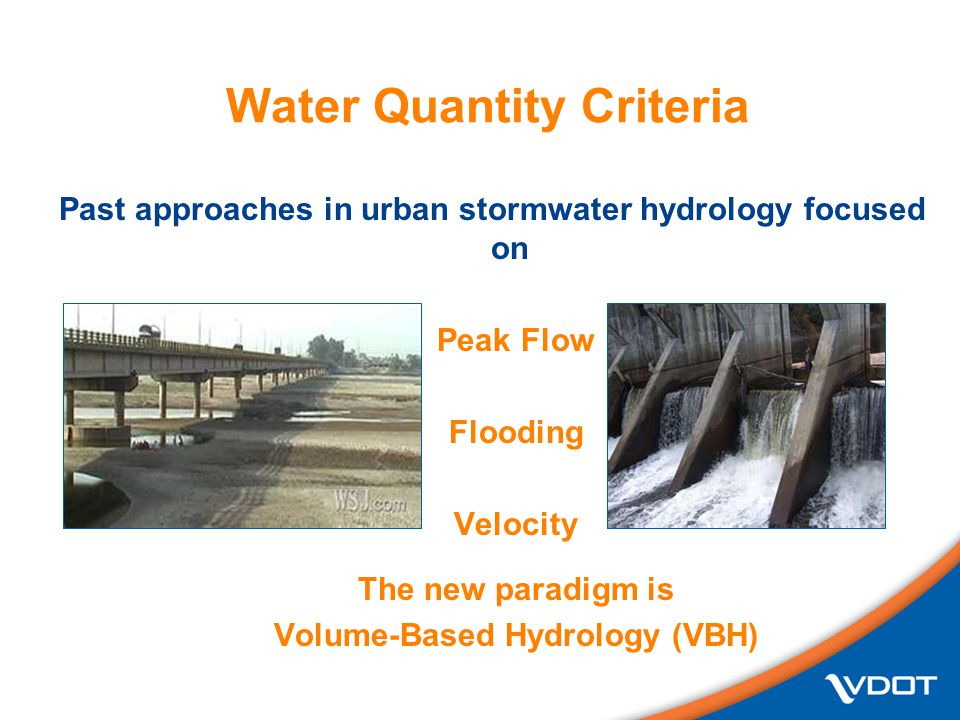 Water Quantity Criteria Past approaches in urban stormwater hydrology focused on Peak Flow Flooding Velocity The new paradigm is Volume-Based Hydrology (VBH)