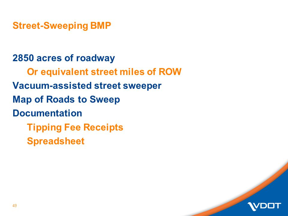 Street-Sweeping BMP 2850 acres of roadway Or equivalent street miles of ROW Vacuum-assisted street sweeper Map of Roads to Sweep Documentation Tipping Fee Receipts Spreadsheet 49