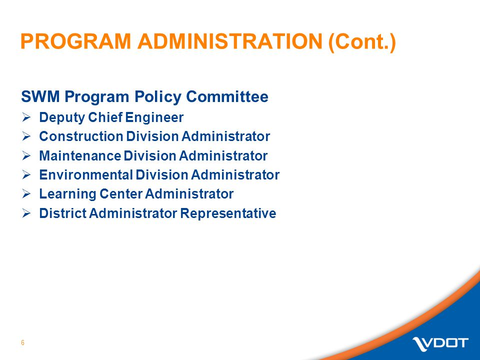 PROGRAM ADMINISTRATION (Cont.) SWM Program Policy Committee  Deputy Chief Engineer  Construction Division Administrator  Maintenance Division Administrator  Environmental Division Administrator  Learning Center Administrator  District Administrator Representative 6
