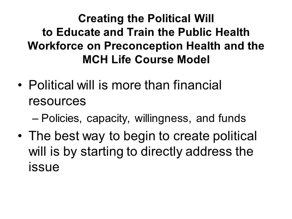 Creating the Political Will to Educate and Train the Public Health Workforce on Preconception Health and the MCH Life Course Model Obtain Financial Resources for Training Foundations MCHB / BHPr Training grants / module development Federal SPRANS innovation projects CDC's future preconception health training initiatives Currently there is little direct funds for training