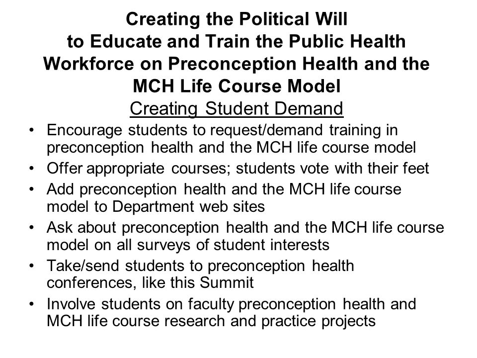 Creating the Political Will to Educate and Train the Public Health Workforce on Preconception Health and the MCH Life Course Model Creating Student Demand Encourage students to request/demand training in preconception health and the MCH life course model Offer appropriate courses; students vote with their feet Add preconception health and the MCH life course model to Department web sites Ask about preconception health and the MCH life course model on all surveys of student interests Take/send students to preconception health conferences, like this Summit Involve students on faculty preconception health and MCH life course research and practice projects