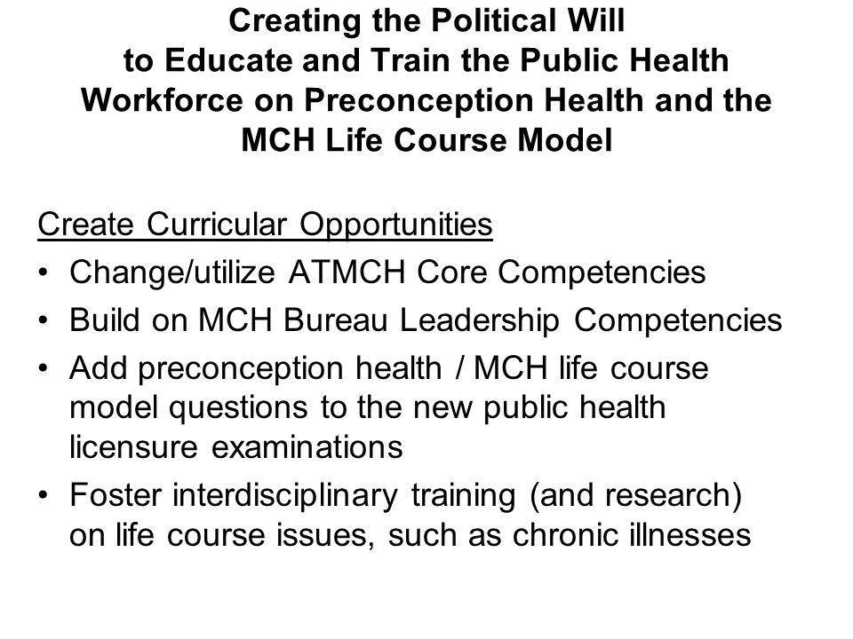 Creating the Political Will to Educate and Train the Public Health Workforce on Preconception Health and the MCH Life Course Model Create Curricular Opportunities Change/utilize ATMCH Core Competencies Build on MCH Bureau Leadership Competencies Add preconception health / MCH life course model questions to the new public health licensure examinations Foster interdisciplinary training (and research) on life course issues, such as chronic illnesses