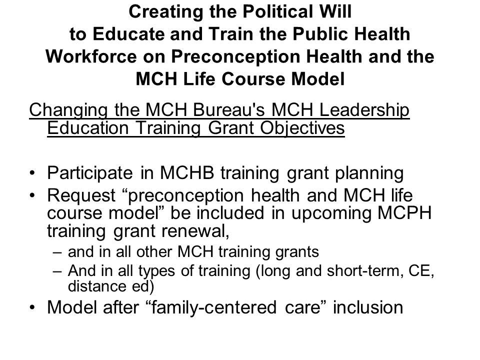 Creating the Political Will to Educate and Train the Public Health Workforce on Preconception Health and the MCH Life Course Model Changing the MCH Bureau s MCH Leadership Education Training Grant Objectives Participate in MCHB training grant planning Request preconception health and MCH life course model be included in upcoming MCPH training grant renewal, –and in all other MCH training grants –And in all types of training (long and short-term, CE, distance ed) Model after family-centered care inclusion