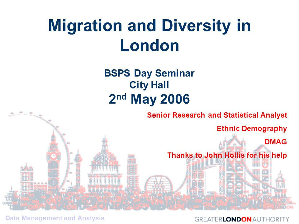 Data Management and Analysis Migration and Diversity in London BSPS Day Seminar City Hall 2 nd May 2006 Senior Research and Statistical Analyst Ethnic Demography DMAG Thanks to John Hollis for his help