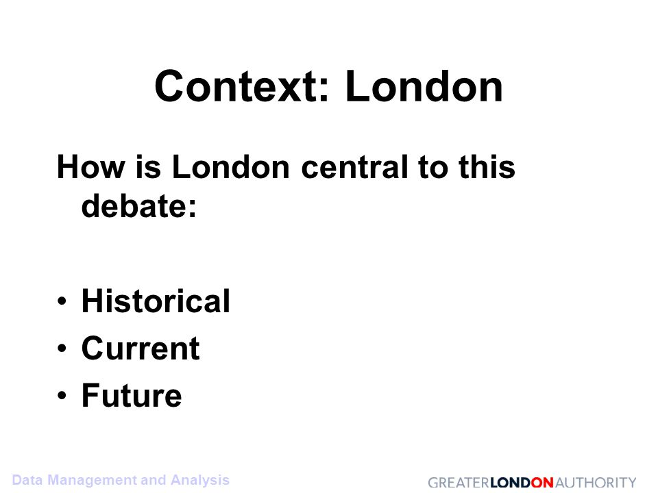 Data Management and Analysis Context: London How is London central to this debate: Historical Current Future