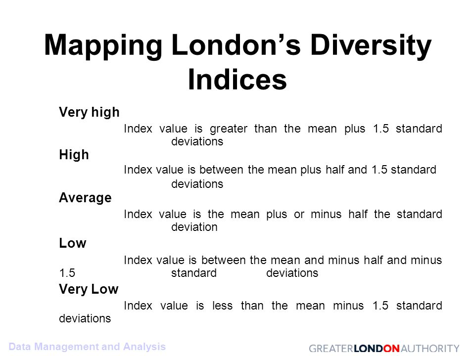 Data Management and Analysis Mapping London's Diversity Indices Very high Index value is greater than the mean plus 1.5 standard deviations High Index value is between the mean plus half and 1.5 standard deviations Average Index value is the mean plus or minus half the standard deviation Low Index value is between the mean and minus half and minus 1.5 standard deviations Very Low Index value is less than the mean minus 1.5 standard deviations