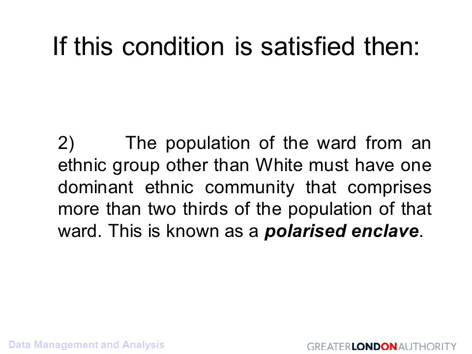 Data Management and Analysis If this condition is satisfied then: 2) The population of the ward from an ethnic group other than White must have one dominant ethnic community that comprises more than two thirds of the population of that ward.