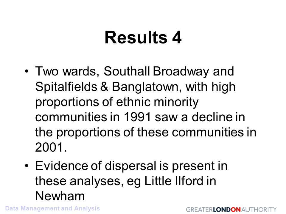 Data Management and Analysis Results 4 Two wards, Southall Broadway and Spitalfields & Banglatown, with high proportions of ethnic minority communities in 1991 saw a decline in the proportions of these communities in 2001.