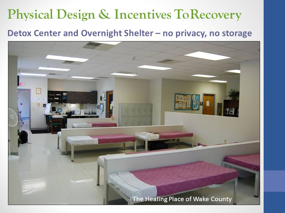 Physical Design & Incentives To Recovery The Healing Place of Wake County Detox Center and Overnight Shelter – no privacy, no storage