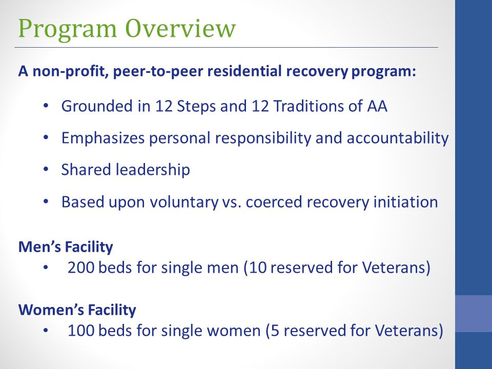Program Overview A non-profit, peer-to-peer residential recovery program: Grounded in 12 Steps and 12 Traditions of AA Emphasizes personal responsibility and accountability Shared leadership Based upon voluntary vs.