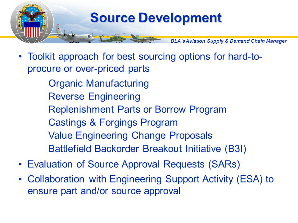 DLA s Aviation Supply & Demand Chain Manager Toolkit approach for best sourcing options for hard-to- procure or over-priced parts Organic Manufacturing Reverse Engineering Replenishment Parts or Borrow Program Castings & Forgings Program Value Engineering Change Proposals Battlefield Backorder Breakout Initiative (B3I) Evaluation of Source Approval Requests (SARs) Collaboration with Engineering Support Activity (ESA) to ensure part and/or source approval Source Development