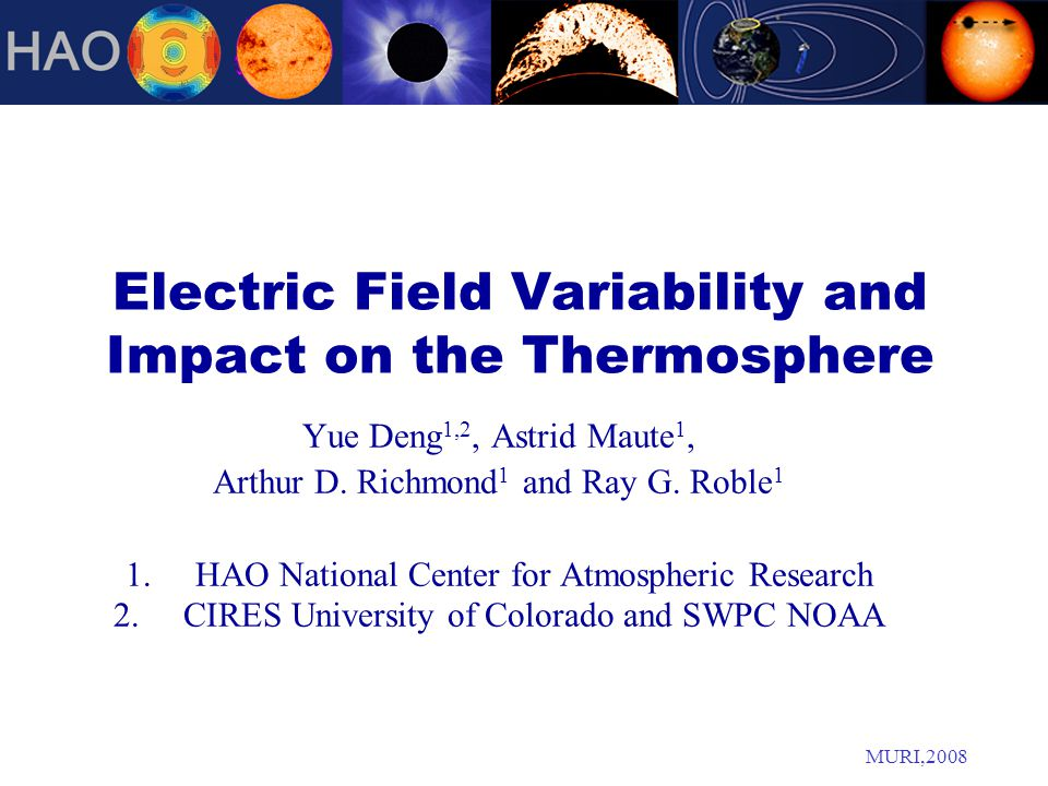 MURI,2008 Electric Field Variability and Impact on the Thermosphere Yue Deng 1,2, Astrid Maute 1, Arthur D.