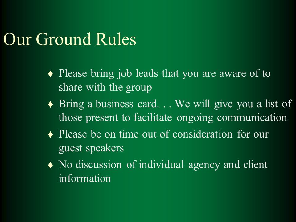Our Ground Rules t Please bring job leads that you are aware of to share with the group t Bring a business card... We will give you a list of those pr