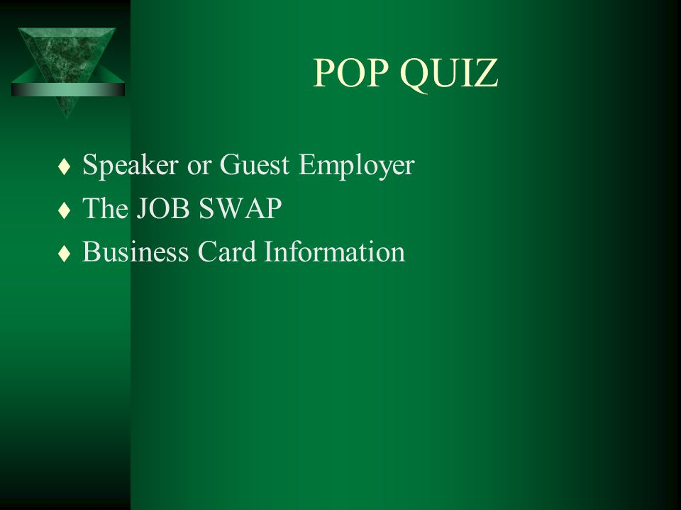 POP QUIZ t Speaker or Guest Employer t The JOB SWAP t Business Card Information