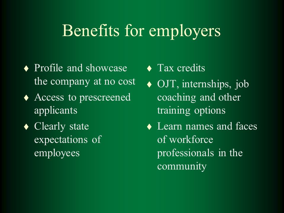Benefits for employers t Profile and showcase the company at no cost t Access to prescreened applicants t Clearly state expectations of employees t Tax credits t OJT, internships, job coaching and other training options t Learn names and faces of workforce professionals in the community