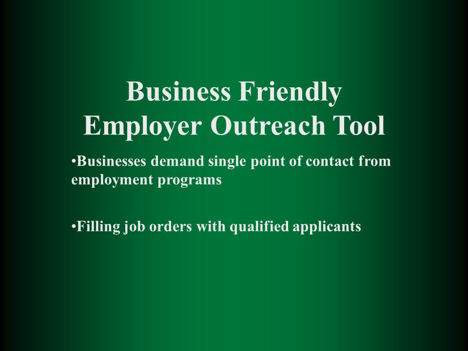 Business Friendly Employer Outreach Tool Businesses demand single point of contact from employment programs Filling job orders with qualified applicants