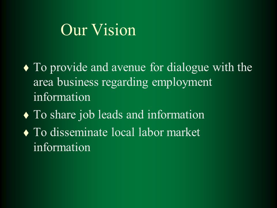 Our Vision t To provide and avenue for dialogue with the area business regarding employment information t To share job leads and information t To disseminate local labor market information