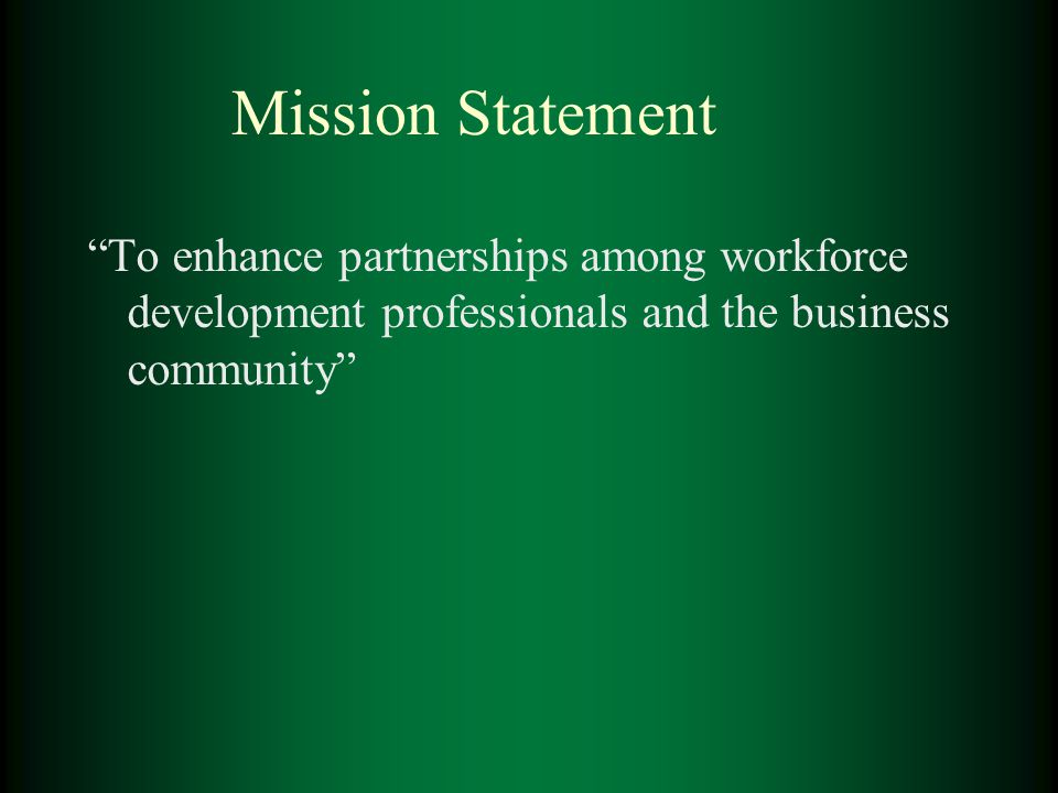 "Mission Statement ""To enhance partnerships among workforce development professionals and the business community"""