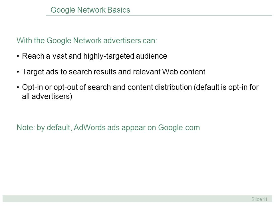 Slide 11 Google Network Basics With the Google Network advertisers can: Reach a vast and highly-targeted audience Target ads to search results and relevant Web content Opt-in or opt-out of search and content distribution (default is opt-in for all advertisers) Note: by default, AdWords ads appear on Google.com