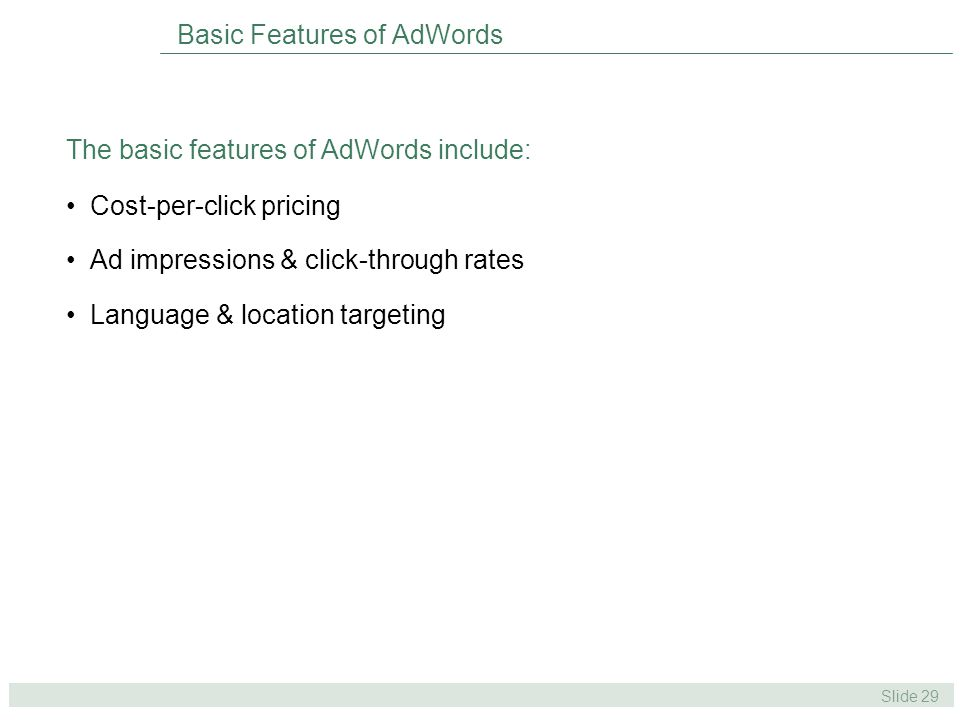Slide 29 Basic Features of AdWords Cost-per-click pricing Ad impressions & click-through rates Language & location targeting The basic features of AdWords include: