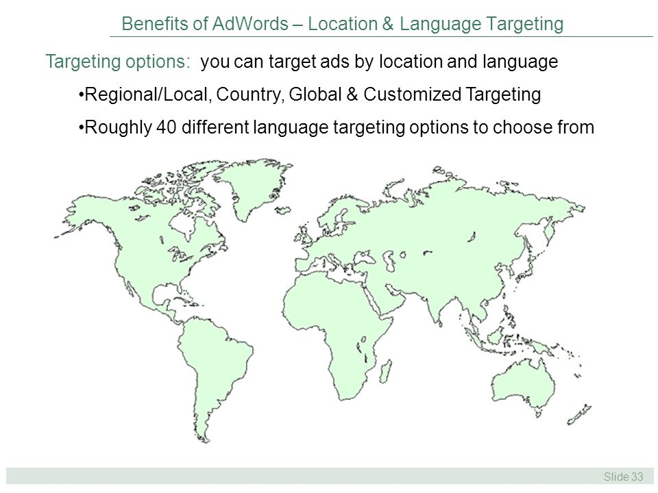 Slide 33 Benefits of AdWords – Location & Language Targeting Targeting options: you can target ads by location and language Regional/Local, Country, Global & Customized Targeting Roughly 40 different language targeting options to choose from