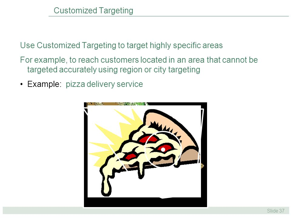 Slide 37 Use Customized Targeting to target highly specific areas For example, to reach customers located in an area that cannot be targeted accurately using region or city targeting Example: pizza delivery service Customized Targeting