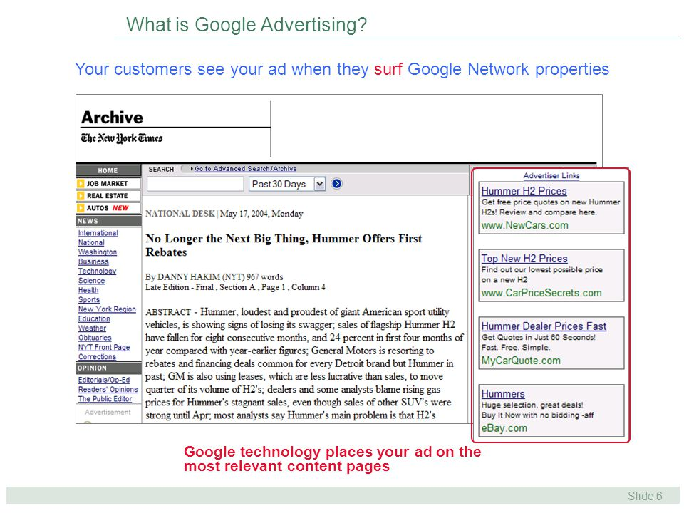 Slide 27 Benefits of AdWords: High ROI SmartPricing Ads Quality Launch #1 Ads Quality Launch #2 Content Traffic Continues to Grow 2004 Product Launches April – Launch of SmartPricing Aug & Oct – Ads Quality Enhancements 2004 – Google continued to grow its content distribution network Google contextual advertising ROI increased over 50% in 2004 Advertiser ROI has been steadily increasing throughout the year as Google has launched new targeting features and an automatic CPC discounting mechanism ROI Index * * ROI index uses anonymous Atlas and Google customer conversion data.