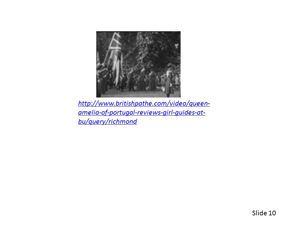 http://www.britishpathe.com/video/queen- amelia-of-portugal-reviews-girl-guides-at- bu/query/richmond Slide 10